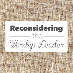 Reconsidering The Worship Leader, Part 2: Jesus' Priestly Liturgy