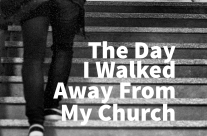 The Day I Walked Away From My Church