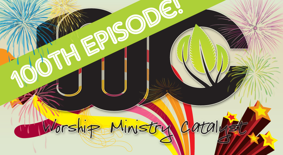Worship Minsitry Catalyst Podcast – Episode 0100 – The 100th!