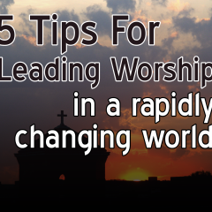 5 Tips for Leading Worship In a Rapidly Changing World